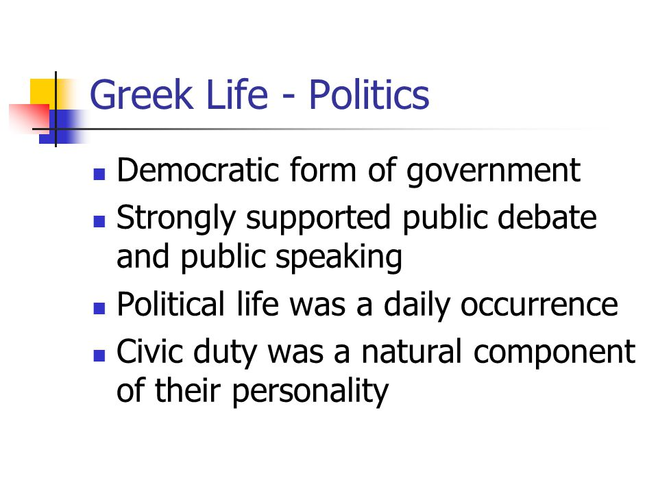 Greek Life - Politics Democratic form of government Strongly supported public debate and public speaking Political life was a daily occurrence Civic duty was a natural component of their personality