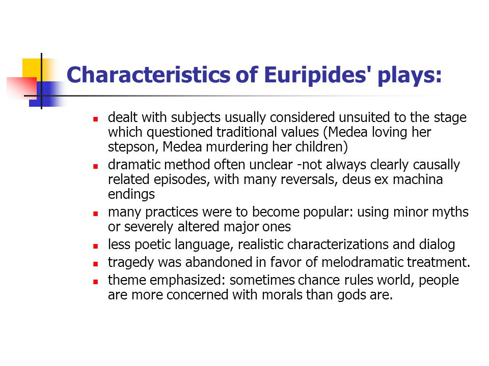 Characteristics of Euripides plays: dealt with subjects usually considered unsuited to the stage which questioned traditional values (Medea loving her stepson, Medea murdering her children) dramatic method often unclear -not always clearly causally related episodes, with many reversals, deus ex machina endings many practices were to become popular: using minor myths or severely altered major ones less poetic language, realistic characterizations and dialog tragedy was abandoned in favor of melodramatic treatment.