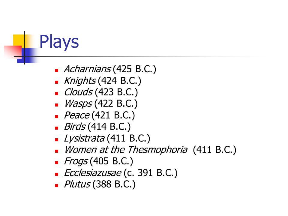 Plays Acharnians (425 B.C.) Knights (424 B.C.) Clouds (423 B.C.) Wasps (422 B.C.) Peace (421 B.C.) Birds (414 B.C.) Lysistrata (411 B.C.) Women at the Thesmophoria (411 B.C.) Frogs (405 B.C.) Ecclesiazusae (c.