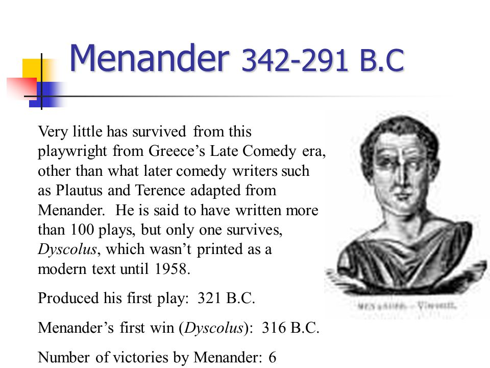 Menander 342-291 B.C Very little has survived from this playwright from Greece's Late Comedy era, other than what later comedy writers such as Plautus and Terence adapted from Menander.