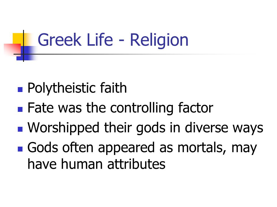 Greek Life - Religion Polytheistic faith Fate was the controlling factor Worshipped their gods in diverse ways Gods often appeared as mortals, may have human attributes