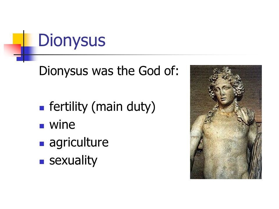 Dionysus Dionysus was the God of: fertility (main duty) wine agriculture sexuality
