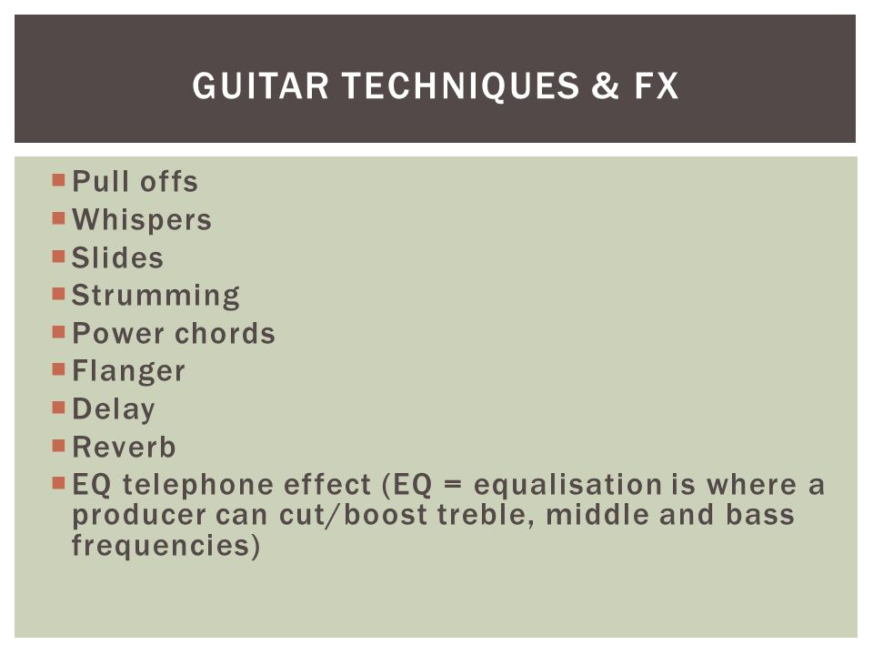  Pull offs  Whispers  Slides  Strumming  Power chords  Flanger  Delay  Reverb  EQ telephone effect (EQ = equalisation is where a producer can cut/boost treble, middle and bass frequencies) GUITAR TECHNIQUES & FX