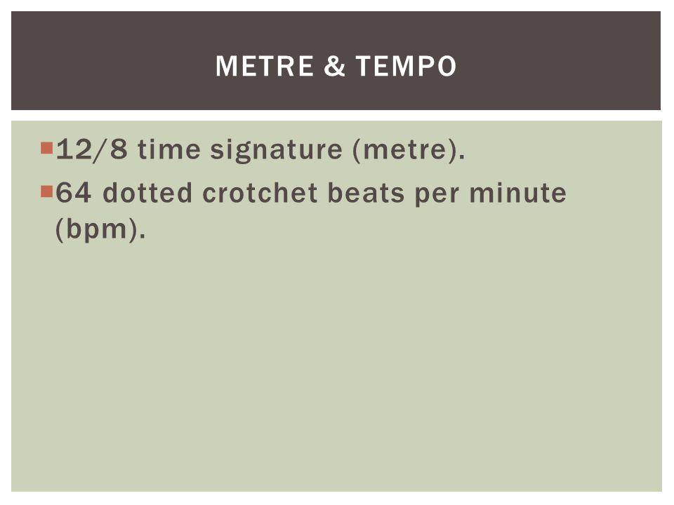  12/8 time signature (metre).  64 dotted crotchet beats per minute (bpm). METRE & TEMPO