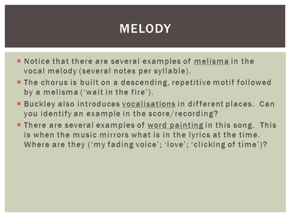  Notice that there are several examples of melisma in the vocal melody (several notes per syllable).  The chorus is built on a descending, repetitiv