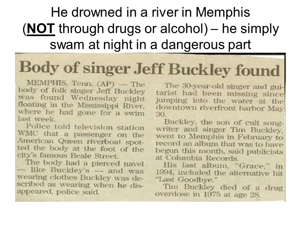 He drowned in a river in Memphis (NOT through drugs or alcohol) – he simply swam at night in a dangerous part