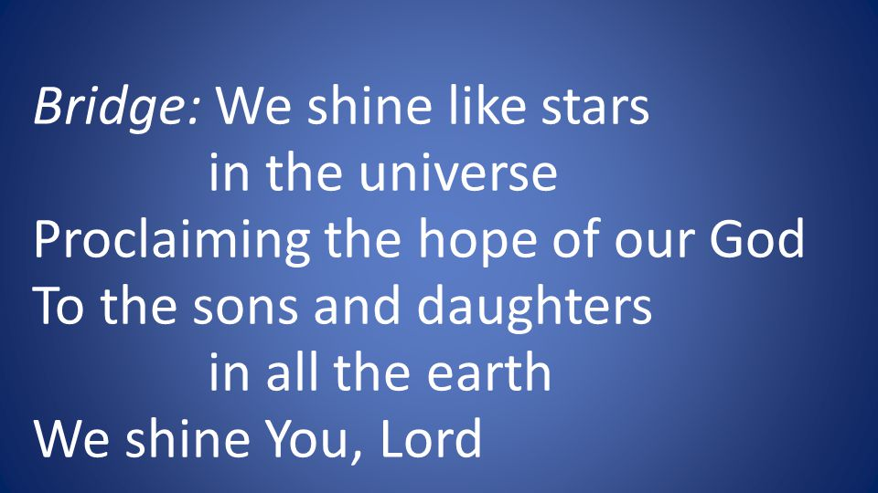 Bridge: We shine like stars in the universe Proclaiming the hope of our God To the sons and daughters in all the earth We shine You, Lord