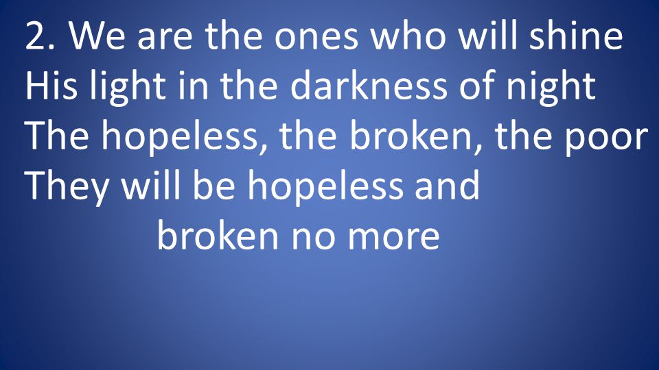 2. We are the ones who will shine His light in the darkness of night The hopeless, the broken, the poor They will be hopeless and broken no more