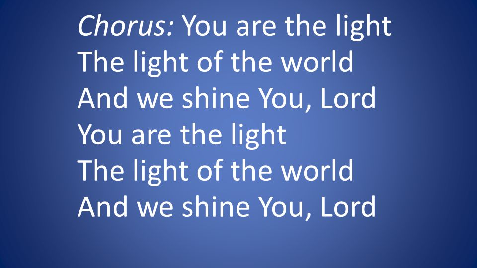 Chorus: You are the light The light of the world And we shine You, Lord You are the light The light of the world And we shine You, Lord