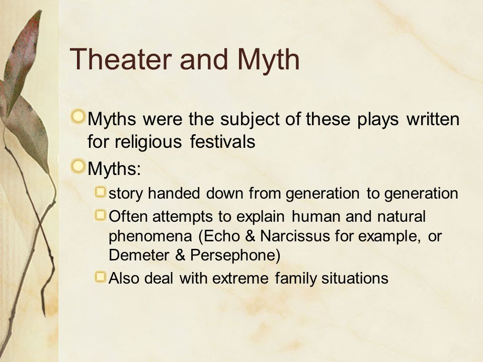 Theater and Myth Myths were the subject of these plays written for religious festivals Myths: story handed down from generation to generation Often attempts to explain human and natural phenomena (Echo & Narcissus for example, or Demeter & Persephone) Also deal with extreme family situations