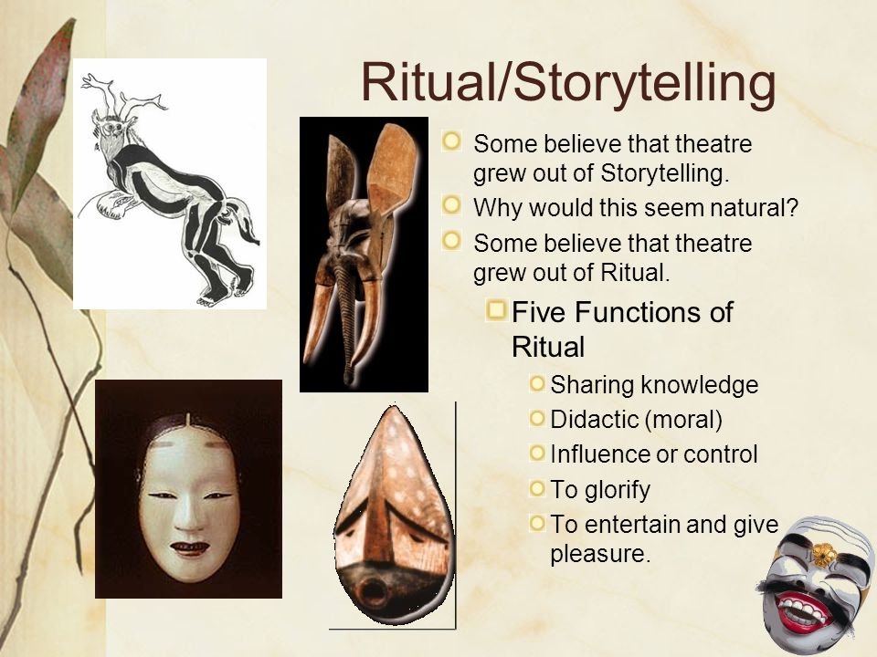 Ritual/Storytelling Some believe that theatre grew out of Storytelling.