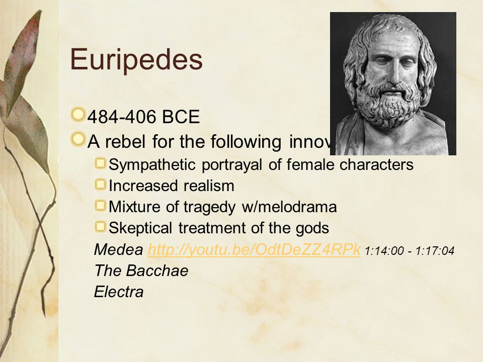 Euripedes 484-406 BCE A rebel for the following innovations: Sympathetic portrayal of female characters Increased realism Mixture of tragedy w/melodrama Skeptical treatment of the gods Medea http://youtu.be/OdtDeZZ4RPk 1:14:00 - 1:17:04http://youtu.be/OdtDeZZ4RPk The Bacchae Electra