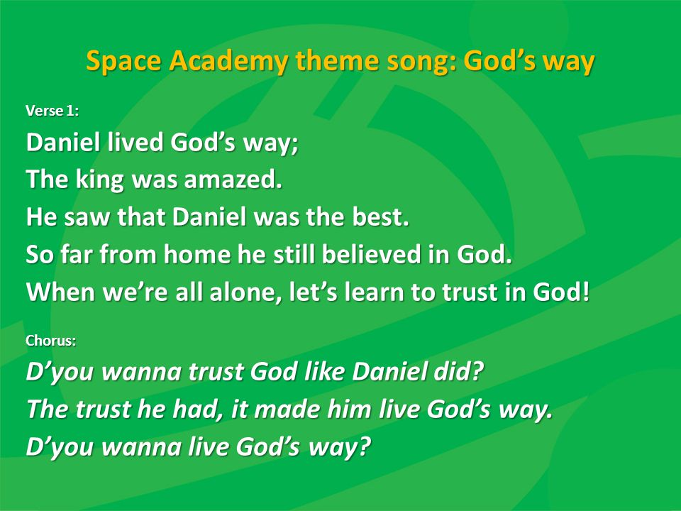 Space Academy theme song: God's way Verse 1: Daniel lived God's way; The king was amazed. He saw that Daniel was the best. So far from home he still b