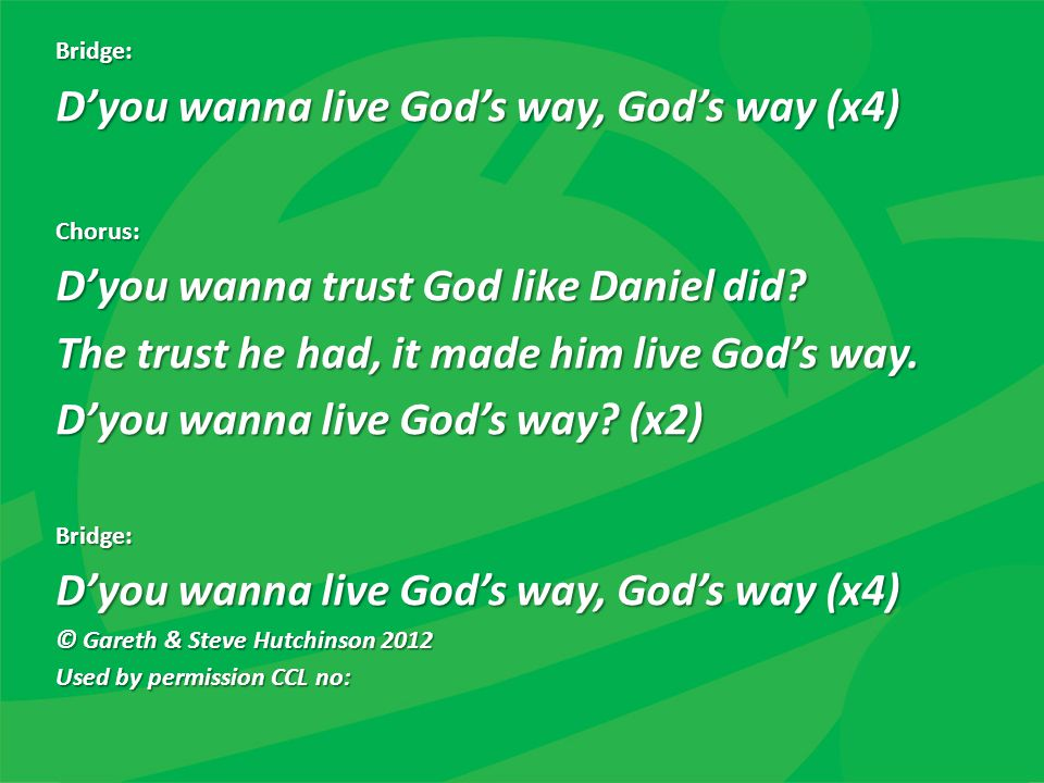 Bridge: D'you wanna live God's way, God's way (x4) Chorus: D'you wanna trust God like Daniel did? The trust he had, it made him live God's way. D'you