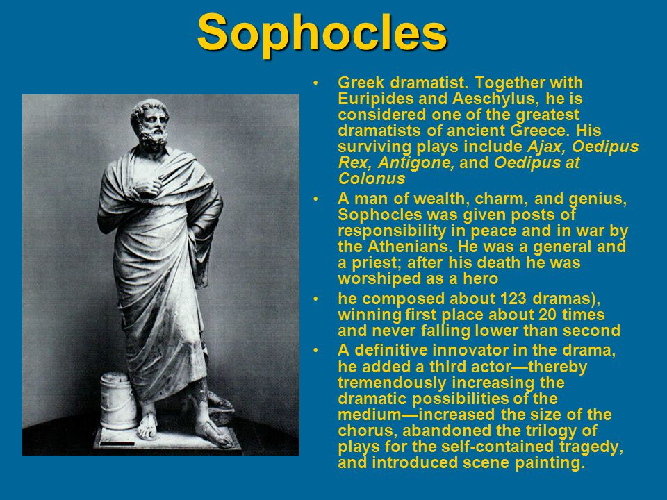 Sophocles Greek dramatist. Together with Euripides and Aeschylus, he is considered one of the greatest dramatists of ancient Greece. His surviving pla