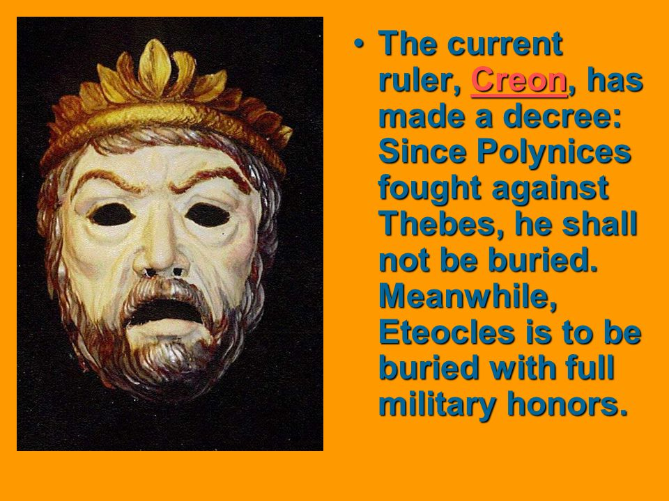 The current ruler, Creon, has made a decree: Since Polynices fought against Thebes, he shall not be buried.