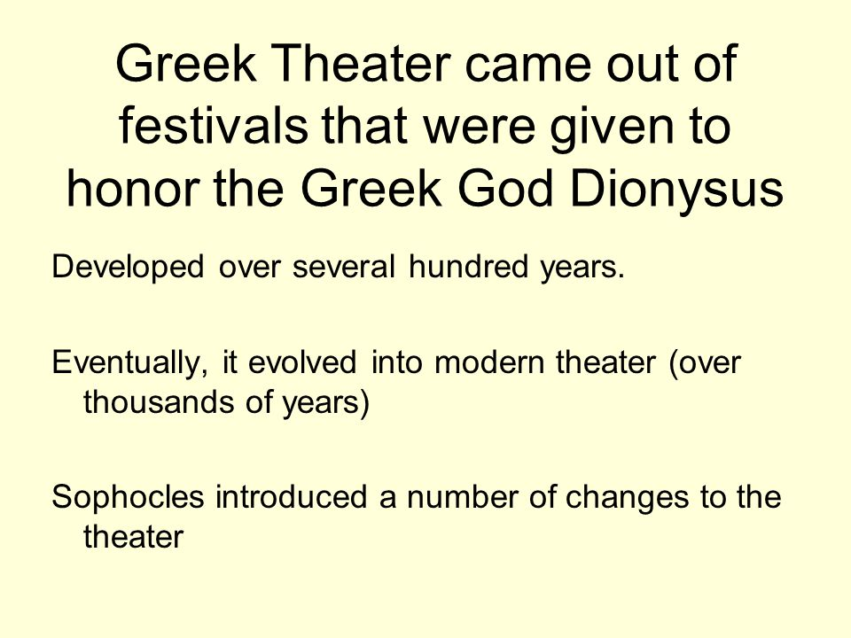 Greek Theater came out of festivals that were given to honor the Greek God Dionysus Developed over several hundred years.