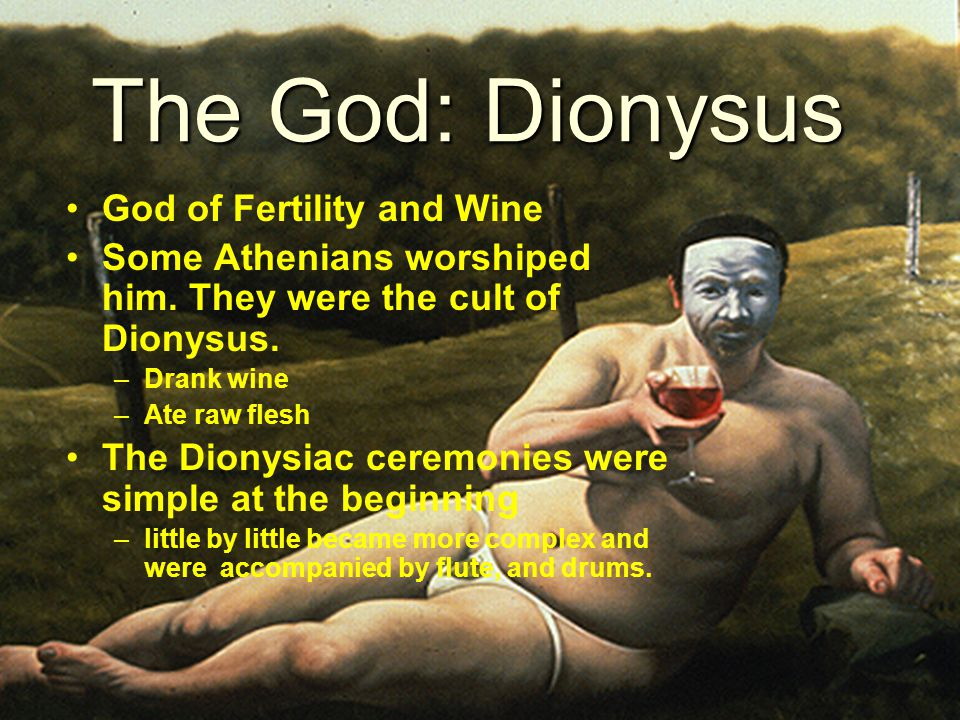 The God: Dionysus God of Fertility and Wine Some Athenians worshiped him.