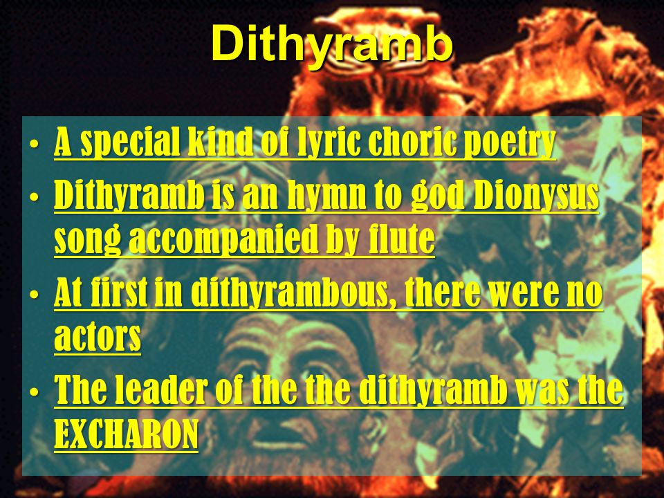 Dithyramb A special kind of lyric choric poetryA special kind of lyric choric poetry Dithyramb is an hymn to god Dionysus song accompanied by fluteDithyramb is an hymn to god Dionysus song accompanied by flute At first in dithyrambous, there were no actorsAt first in dithyrambous, there were no actors The leader of the the dithyramb was the EXCHARONThe leader of the the dithyramb was the EXCHARON