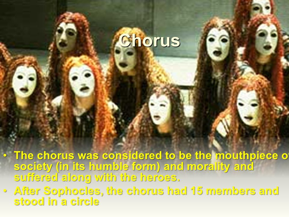 Chorus The chorus was considered to be the mouthpiece of society (in its humble form) and morality and suffered along with the heroes.The chorus was c