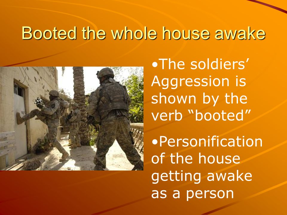 """Booted the whole house awake The soldiers' Aggression is shown by the verb """"booted"""" Personification of the house getting awake as a person"""