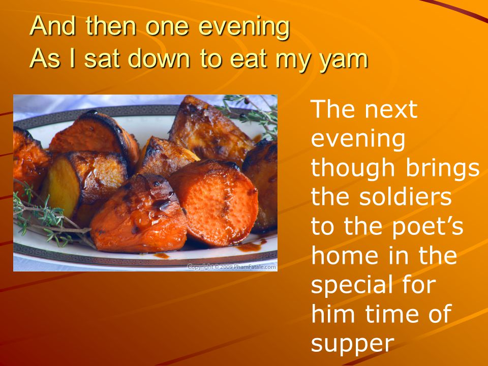 And then one evening As I sat down to eat my yam The next evening though brings the soldiers to the poet's home in the special for him time of supper