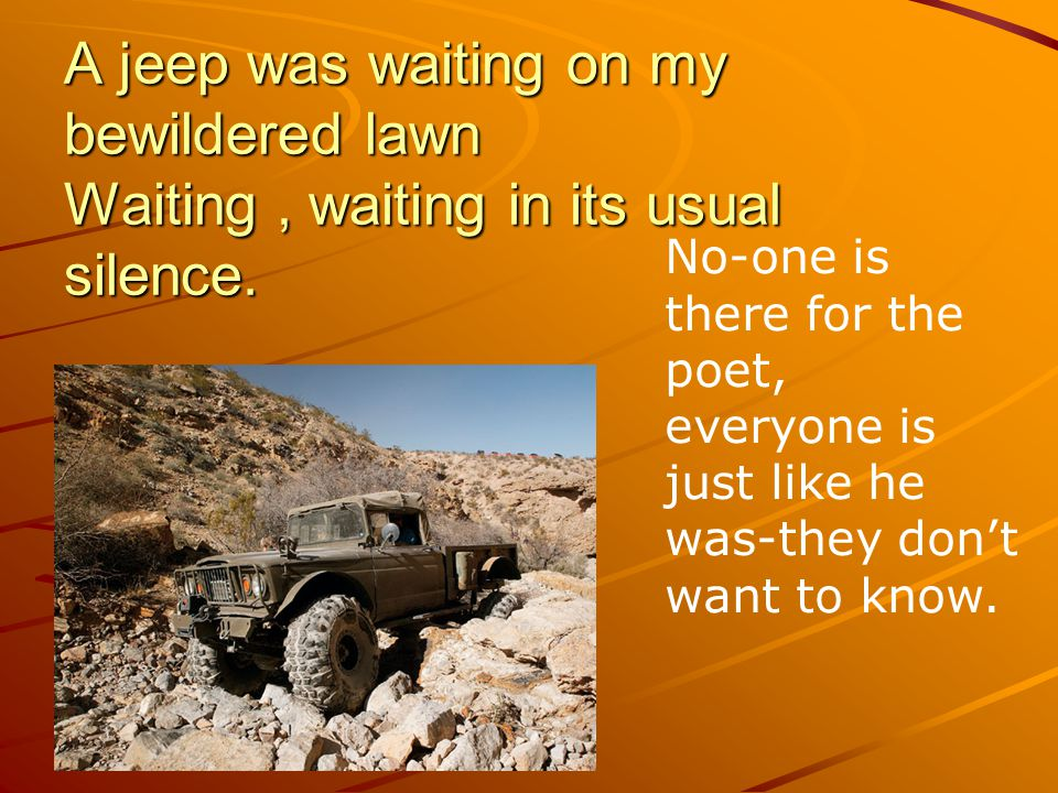 A jeep was waiting on my bewildered lawn Waiting, waiting in its usual silence. No-one is there for the poet, everyone is just like he was-they don't