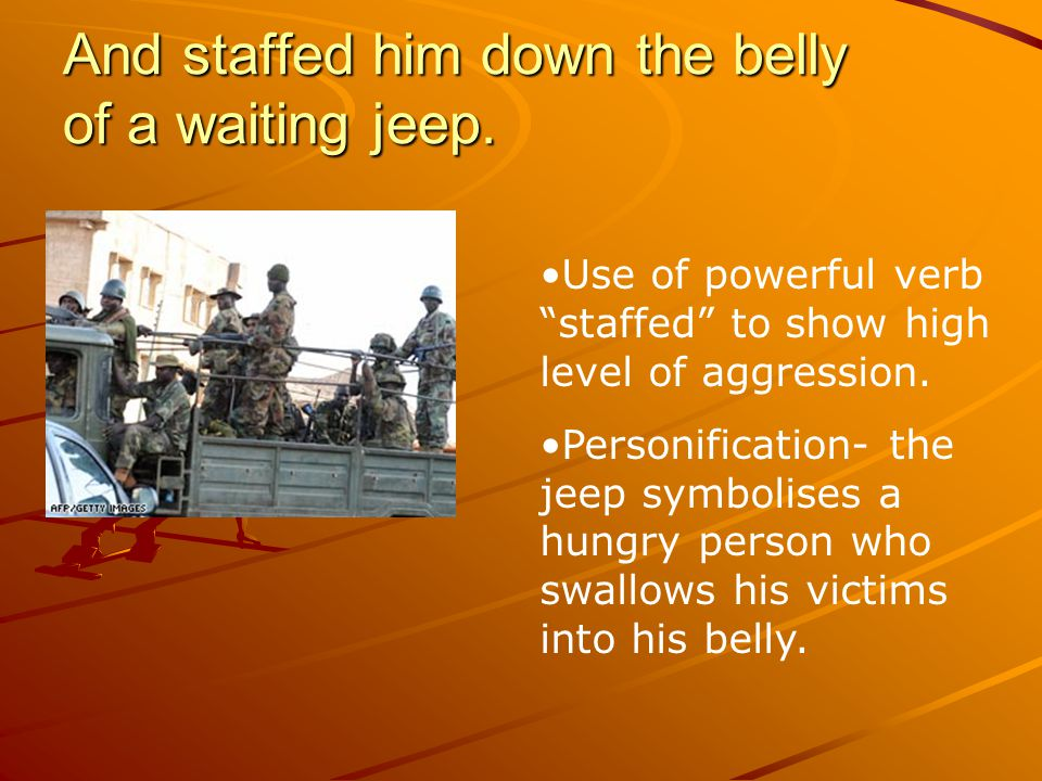 """And staffed him down the belly of a waiting jeep. Use of powerful verb """"staffed"""" to show high level of aggression. Personification- the jeep symbolise"""