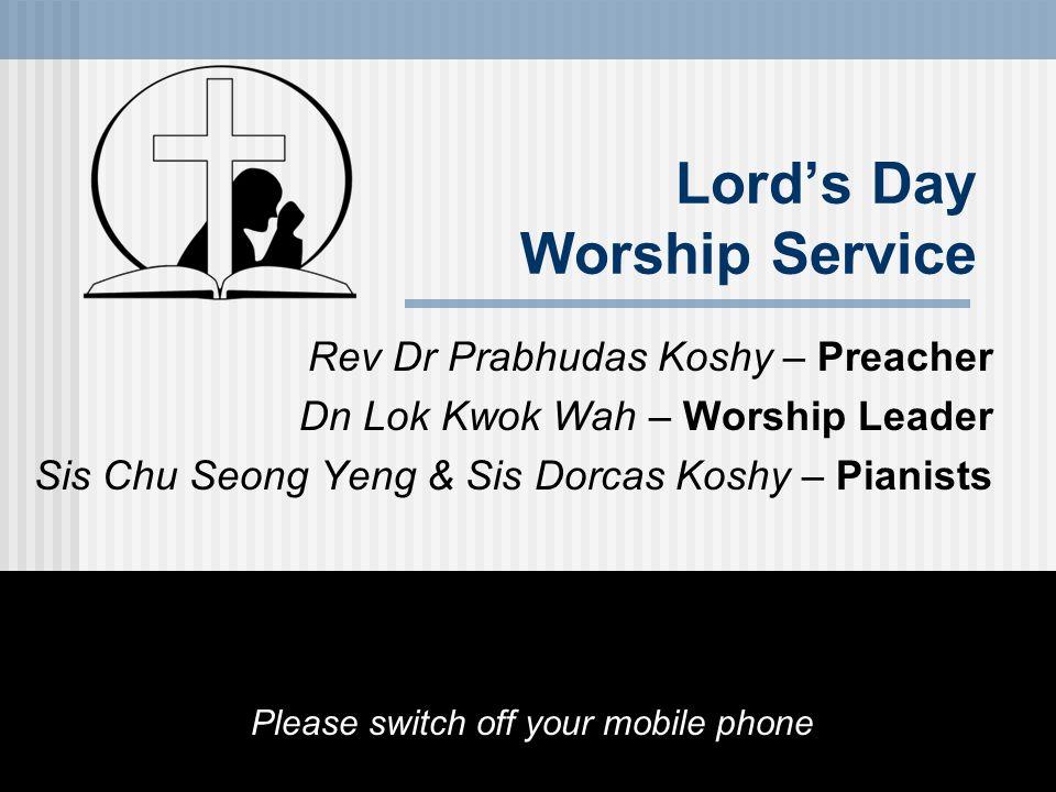 Lord's Day Worship Service Rev Dr Prabhudas Koshy – Preacher Dn Lok Kwok Wah – Worship Leader Sis Chu Seong Yeng & Sis Dorcas Koshy – Pianists Please switch off your mobile phone