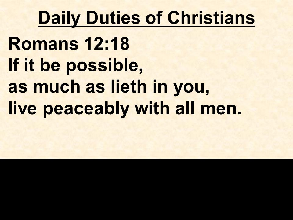 Daily Duties of Christians Romans 12:18 If it be possible, as much as lieth in you, live peaceably with all men.