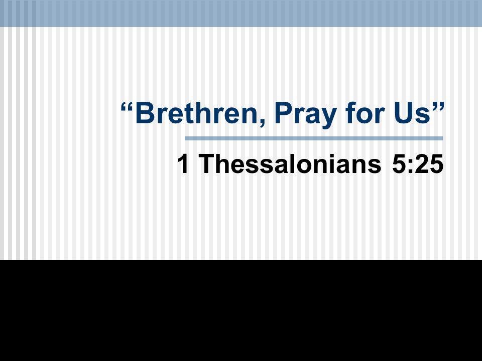Brethren, Pray for Us 1 Thessalonians 5:25
