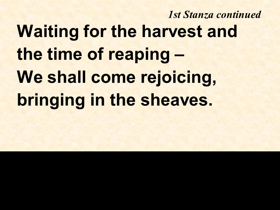 Waiting for the harvest and the time of reaping – We shall come rejoicing, bringing in the sheaves. 1st Stanza continued