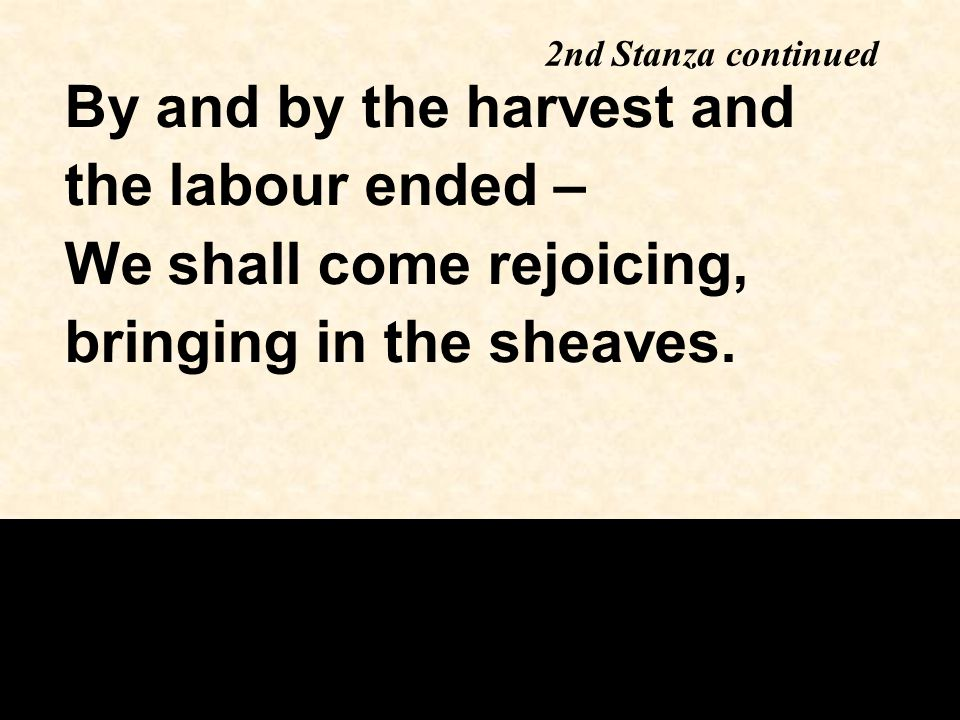 2nd Stanza continued By and by the harvest and the labour ended – We shall come rejoicing, bringing in the sheaves.