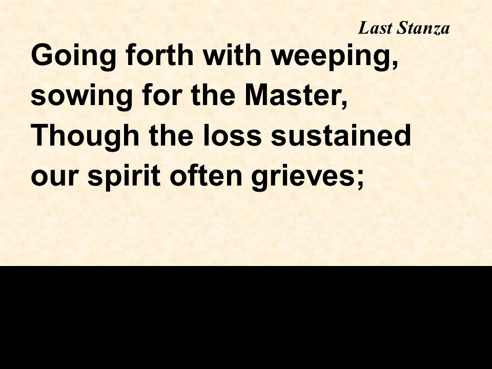 Last Stanza Going forth with weeping, sowing for the Master, Though the loss sustained our spirit often grieves;
