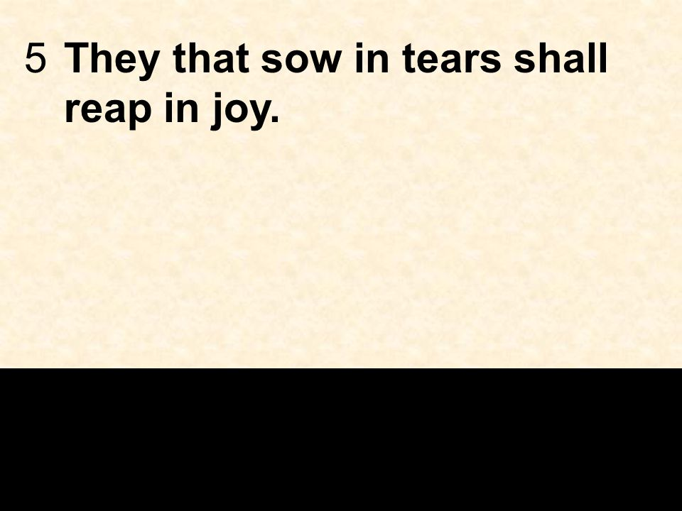 5They that sow in tears shall reap in joy.