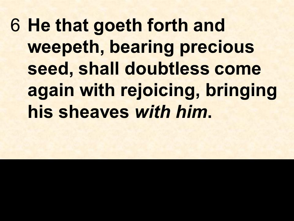 6He that goeth forth and weepeth, bearing precious seed, shall doubtless come again with rejoicing, bringing his sheaves with him.