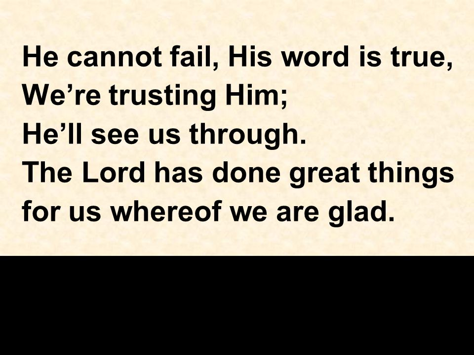 He cannot fail, His word is true, We're trusting Him; He'll see us through. The Lord has done great things for us whereof we are glad.