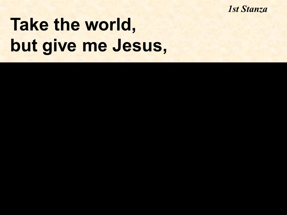 Take the world, but give me Jesus, 1st Stanza