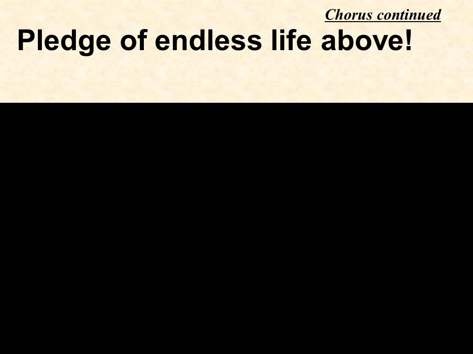Pledge of endless life above! Chorus continued