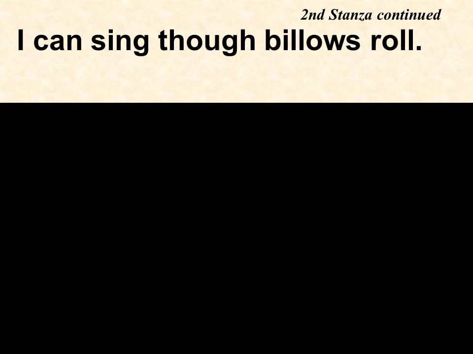 I can sing though billows roll. 2nd Stanza continued