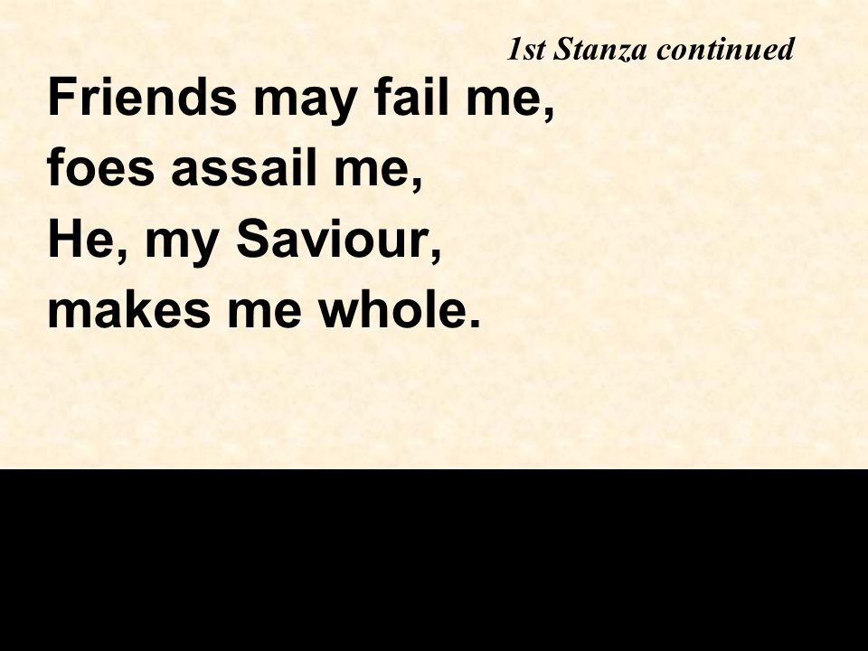 1st Stanza continued Friends may fail me, foes assail me, He, my Saviour, makes me whole.