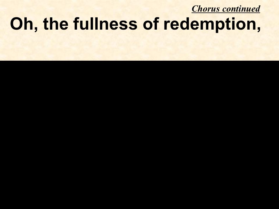 Oh, the fullness of redemption, Chorus continued