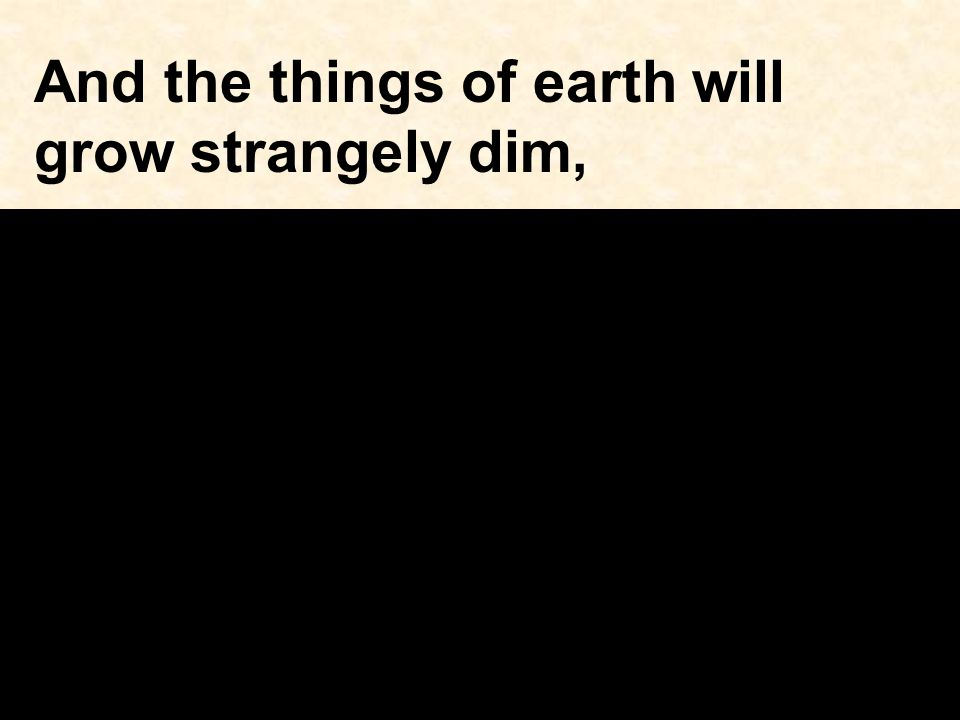 And the things of earth will grow strangely dim,