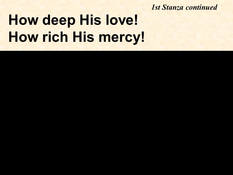 How deep His love! How rich His mercy! 1st Stanza continued