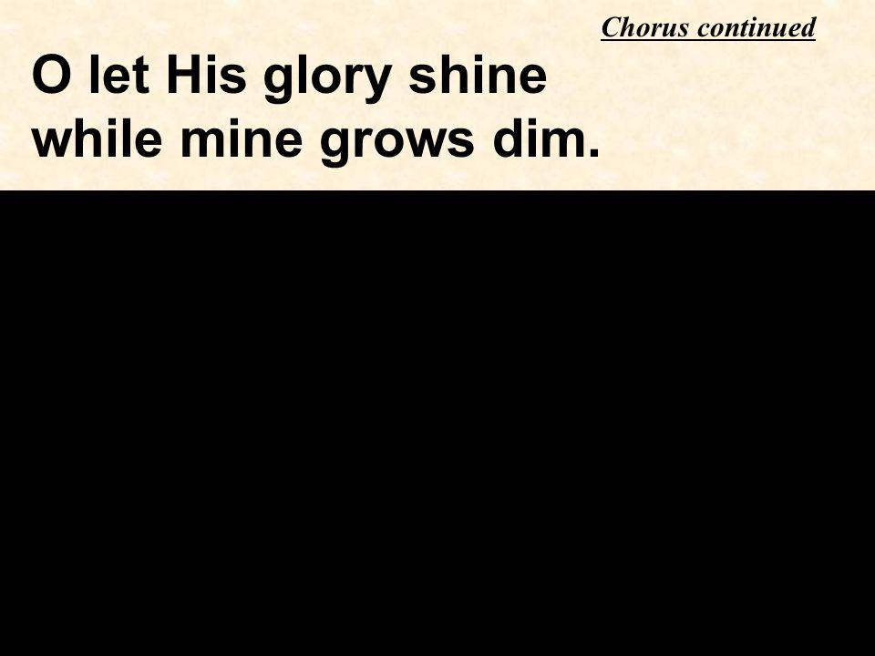 O let His glory shine while mine grows dim. Chorus continued
