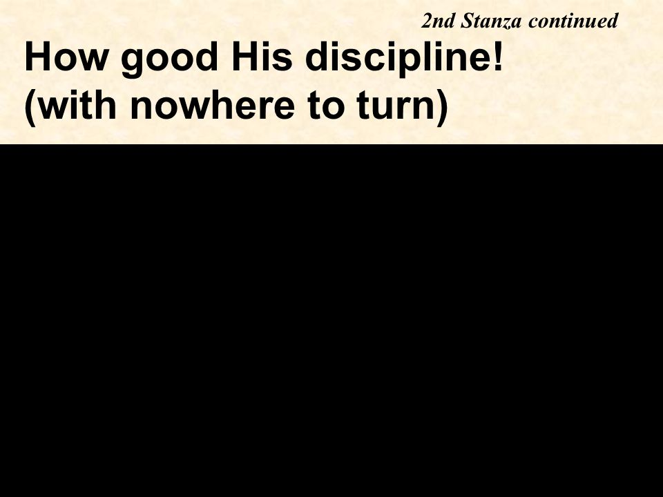How good His discipline! (with nowhere to turn) 2nd Stanza continued