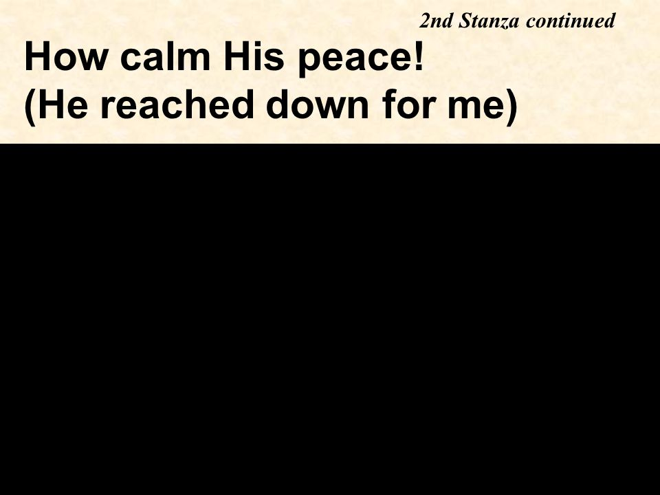 How calm His peace! (He reached down for me) 2nd Stanza continued