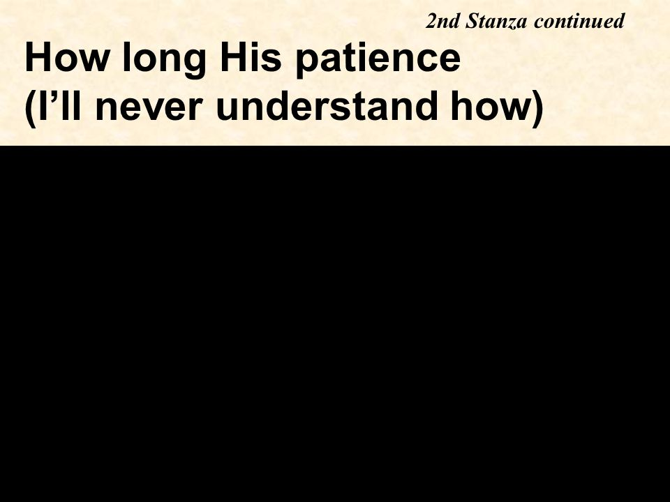 How long His patience (I'll never understand how) 2nd Stanza continued