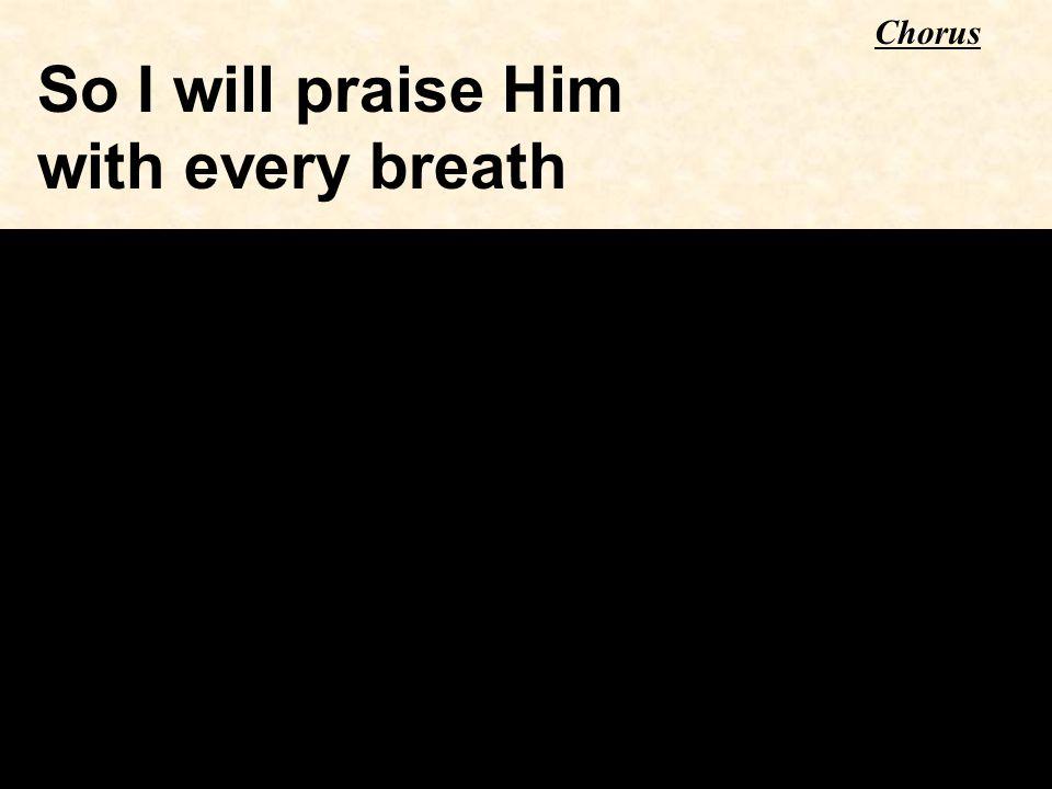 So I will praise Him with every breath Chorus