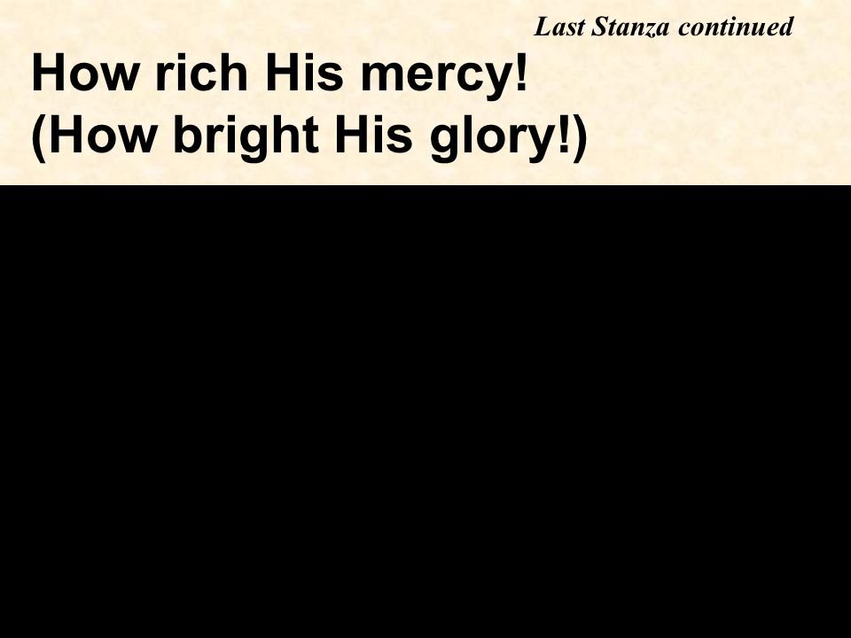 How rich His mercy! (How bright His glory!) Last Stanza continued